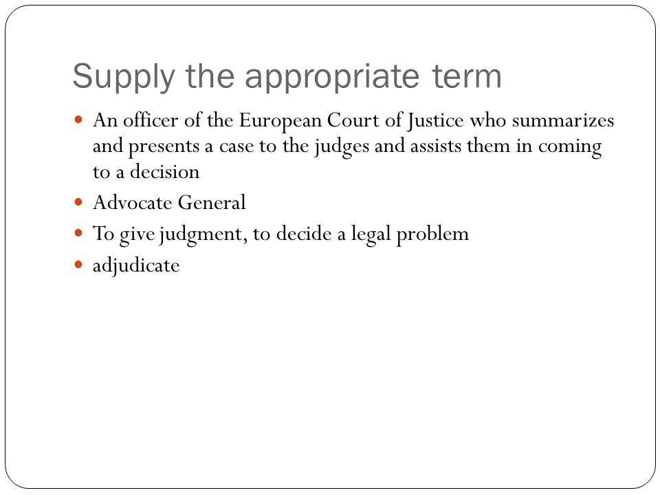 Supply the appropriate term An officer of the European Court of Justice who summarizes and presents a case to the judges and assists them in coming to