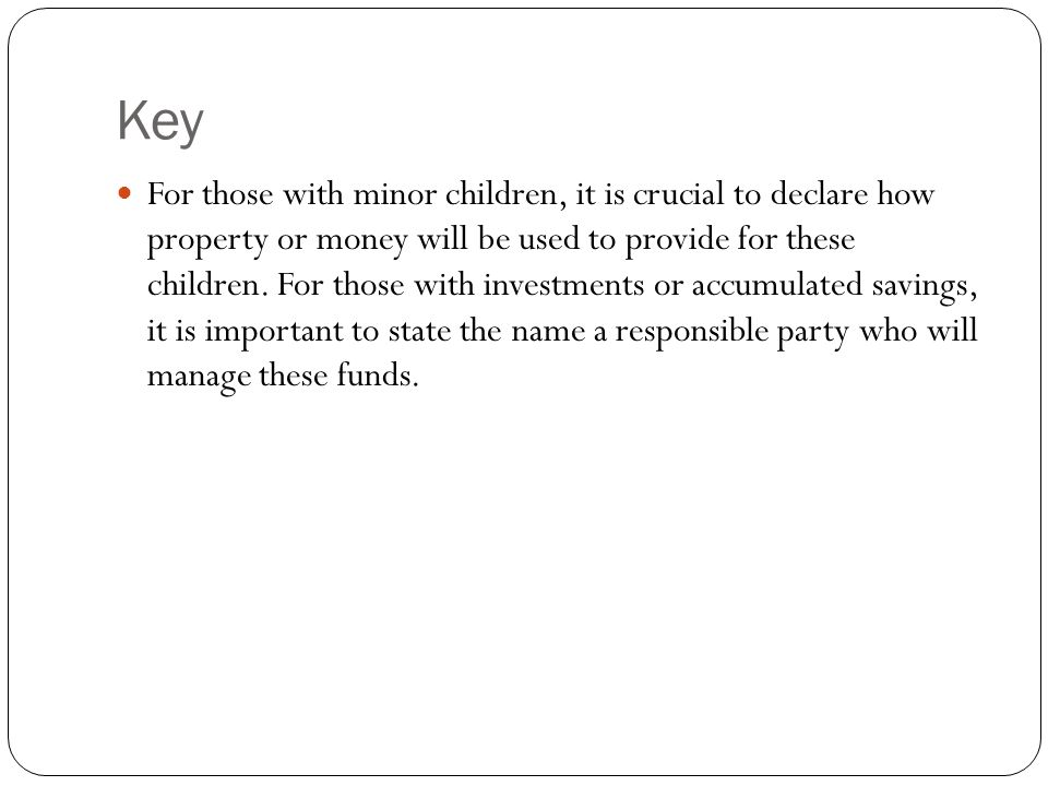 Key For those with minor children, it is crucial to declare how property or money will be used to provide for these children. For those with investmen