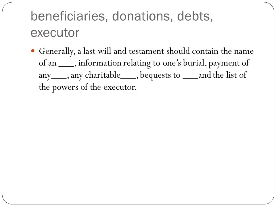 beneficiaries, donations, debts, executor Generally, a last will and testament should contain the name of an ___, information relating to one's burial