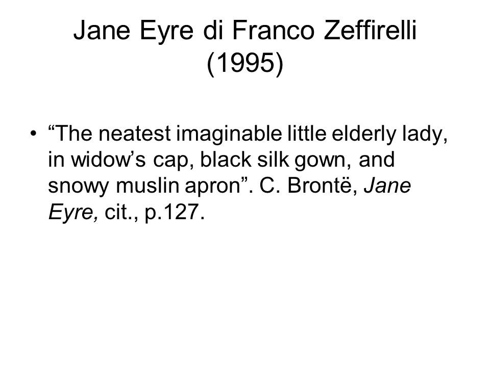 "Jane Eyre di Franco Zeffirelli (1995) ""The neatest imaginable little elderly lady, in widow's cap, black silk gown, and snowy muslin apron"". C. Brontë"