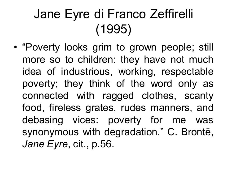 Jane Eyre di Franco Zeffirelli (1995) Poverty looks grim to grown people; still more so to children: they have not much idea of industrious, working, respectable poverty; they think of the word only as connected with ragged clothes, scanty food, fireless grates, rudes manners, and debasing vices: poverty for me was synonymous with degradation. C.