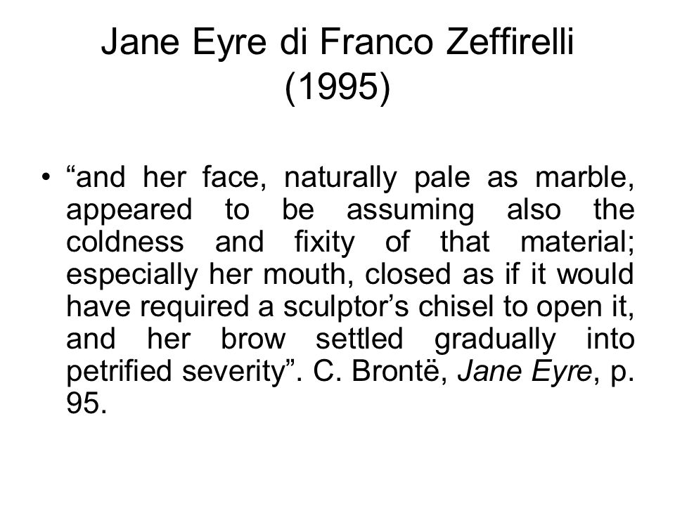 Jane Eyre di Franco Zeffirelli (1995) and her face, naturally pale as marble, appeared to be assuming also the coldness and fixity of that material; especially her mouth, closed as if it would have required a sculptor's chisel to open it, and her brow settled gradually into petrified severity .