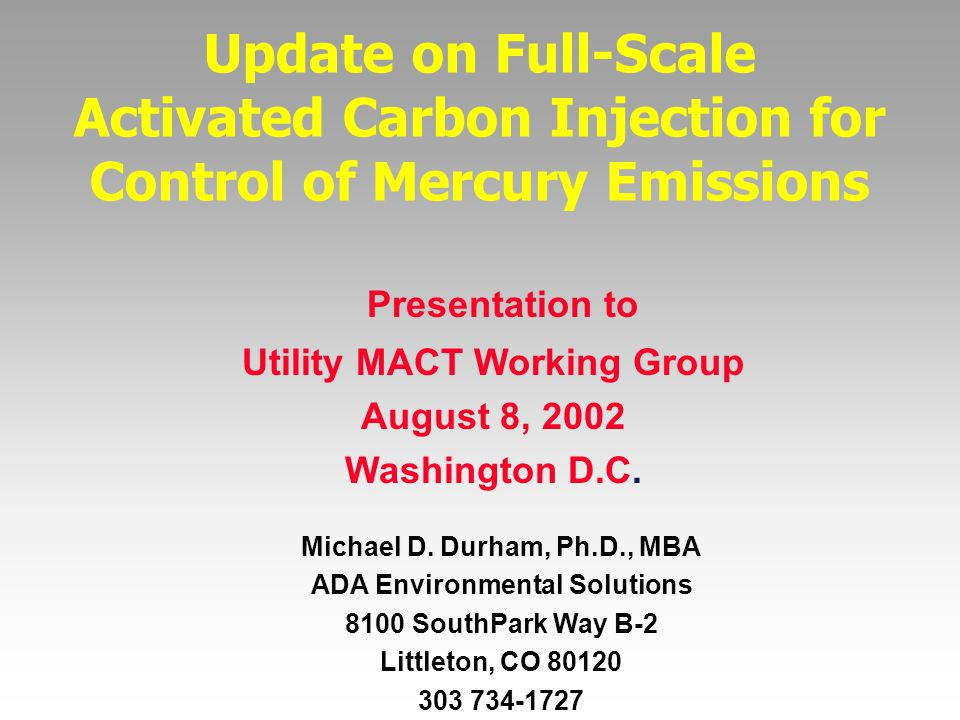 Update on Full-Scale Activated Carbon Injection for Control of Mercury Emissions Michael D. Durham, Ph.D., MBA ADA Environmental Solutions 8100 SouthP