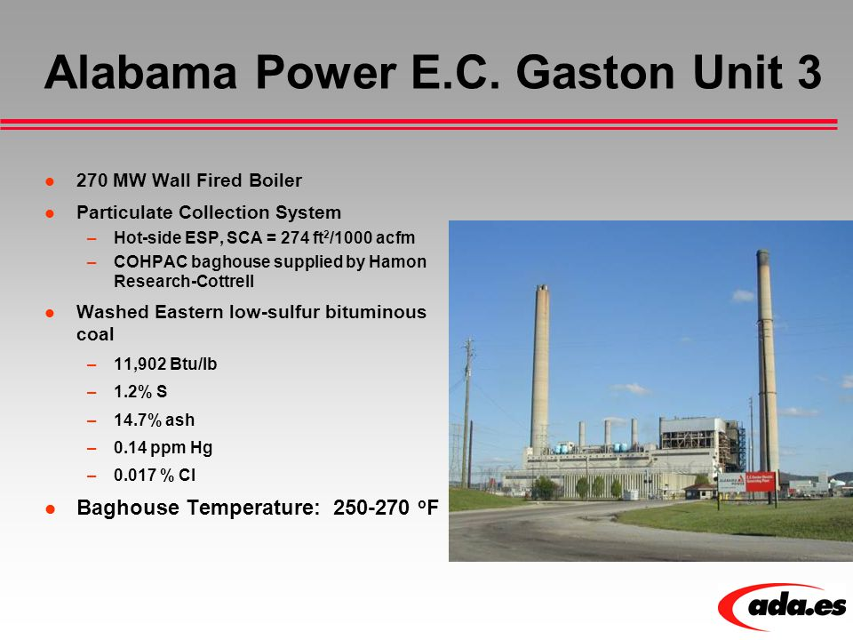 Alabama Power E.C. Gaston Unit 3 270 MW Wall Fired Boiler Particulate Collection System –Hot-side ESP, SCA = 274 ft 2 /1000 acfm –COHPAC baghouse supp