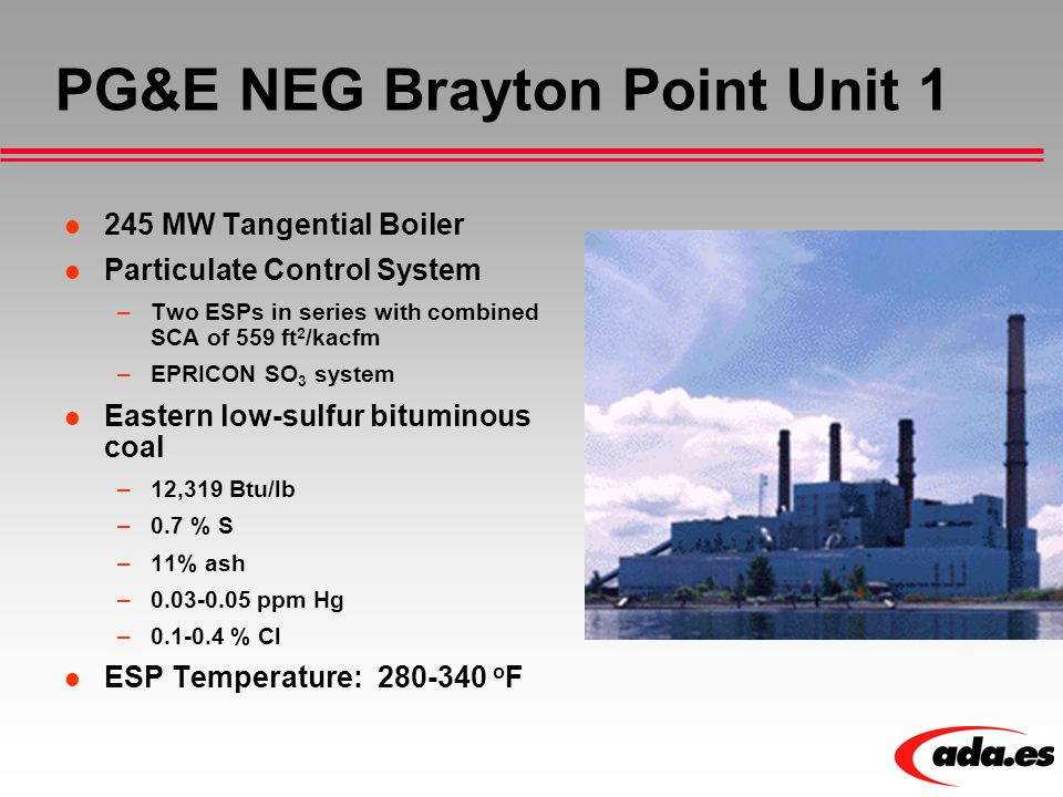 PG&E NEG Brayton Point Unit 1 245 MW Tangential Boiler Particulate Control System –Two ESPs in series with combined SCA of 559 ft 2 /kacfm –EPRICON SO