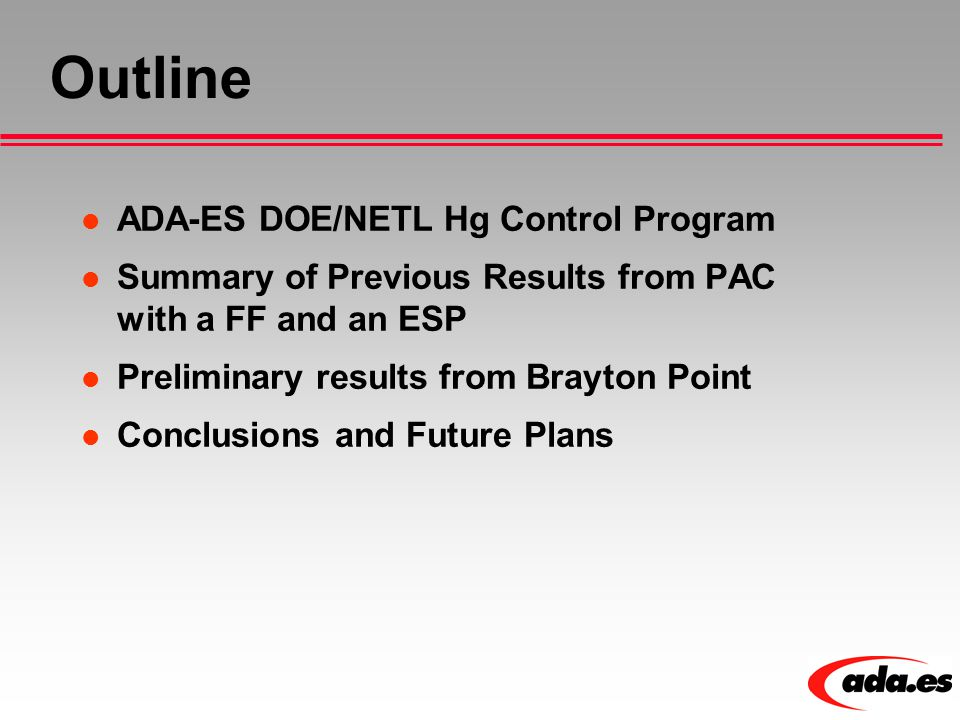 Outline ADA-ES DOE/NETL Hg Control Program Summary of Previous Results from PAC with a FF and an ESP Preliminary results from Brayton Point Conclusions and Future Plans