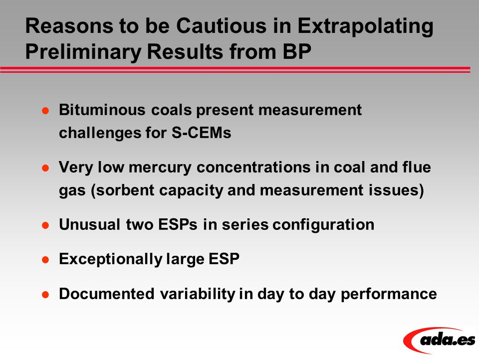 Reasons to be Cautious in Extrapolating Preliminary Results from BP Bituminous coals present measurement challenges for S-CEMs Very low mercury concen