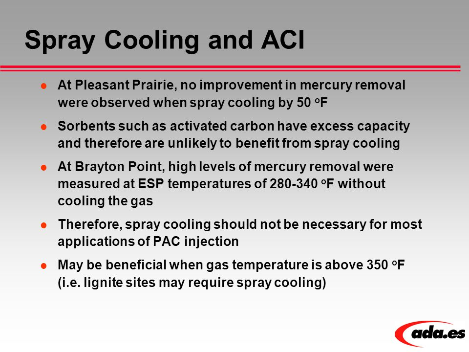 Spray Cooling and ACI At Pleasant Prairie, no improvement in mercury removal were observed when spray cooling by 50 o F Sorbents such as activated car