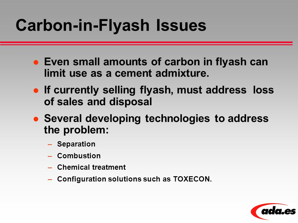 Carbon-in-Flyash Issues Even small amounts of carbon in flyash can limit use as a cement admixture. If currently selling flyash, must address loss of