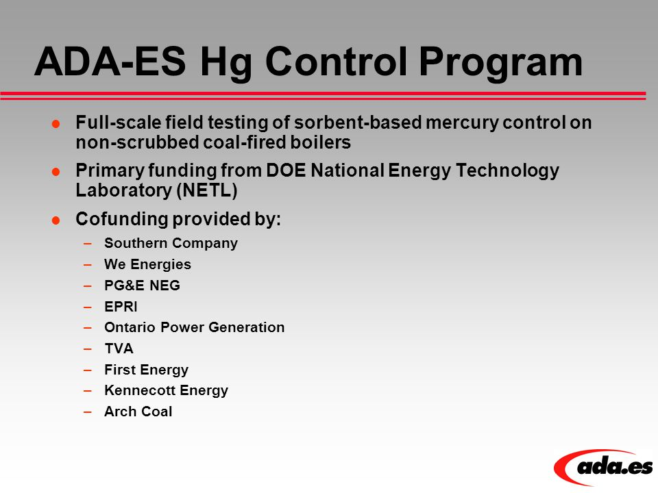 ADA-ES Hg Control Program Full-scale field testing of sorbent-based mercury control on non-scrubbed coal-fired boilers Primary funding from DOE National Energy Technology Laboratory (NETL) Cofunding provided by: –Southern Company –We Energies –PG&E NEG –EPRI –Ontario Power Generation –TVA –First Energy –Kennecott Energy –Arch Coal