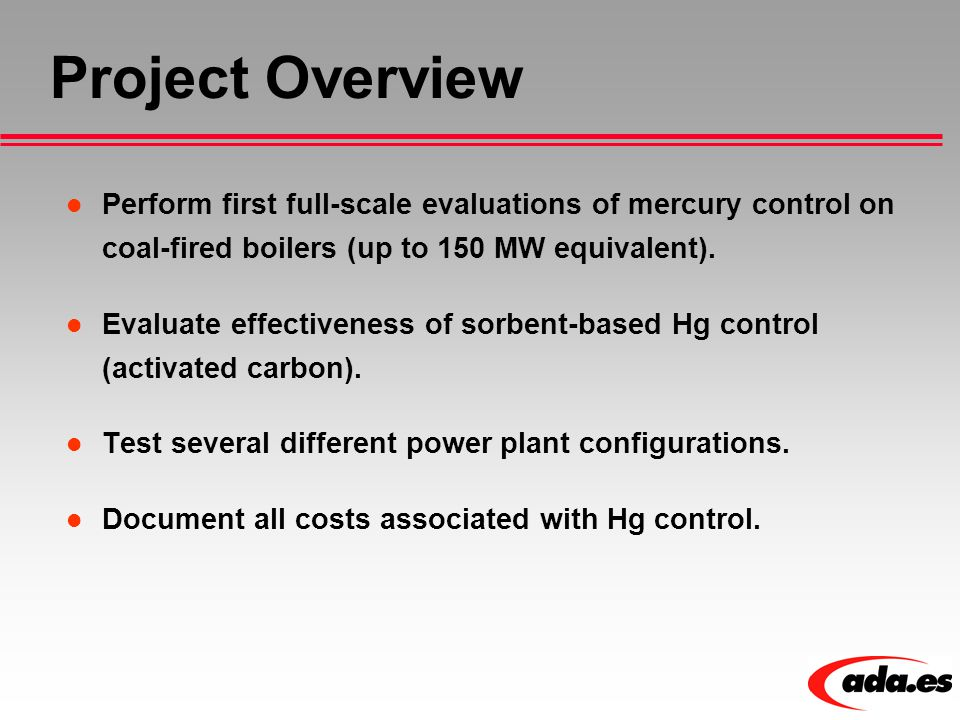 Project Overview Perform first full-scale evaluations of mercury control on coal-fired boilers (up to 150 MW equivalent). Evaluate effectiveness of so
