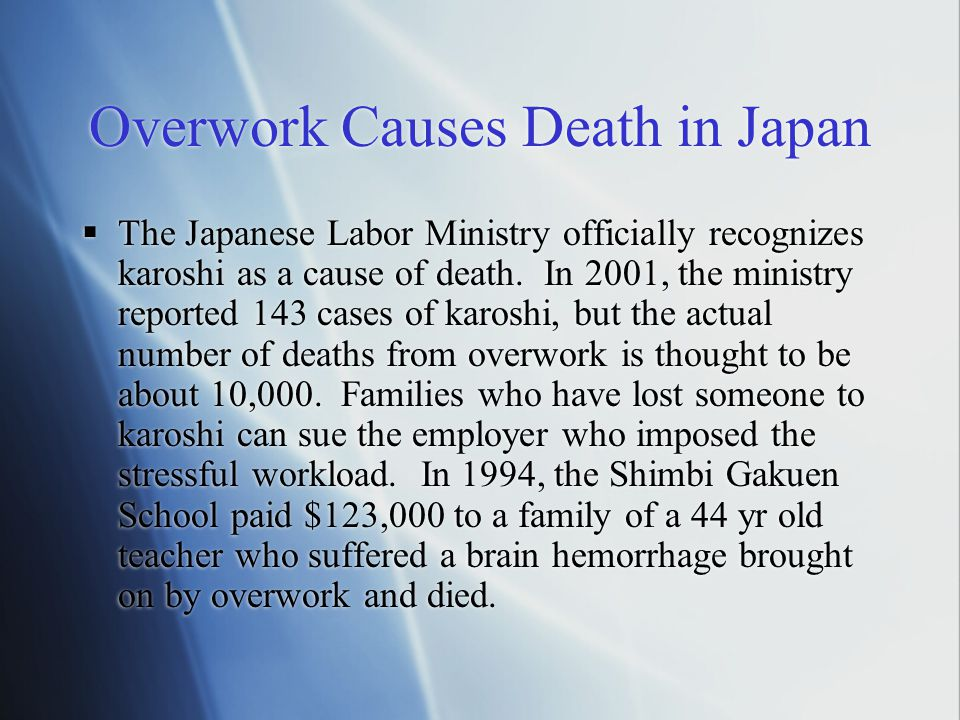 Overwork Causes Death in Japan  The Japanese Labor Ministry officially recognizes karoshi as a cause of death. In 2001, the ministry reported 143 cas