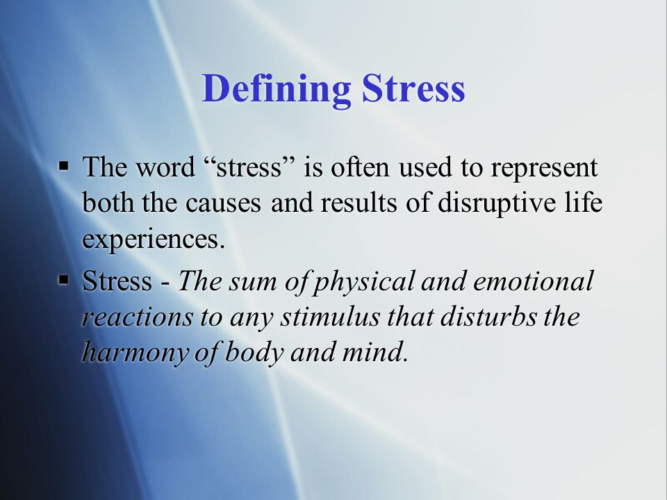 "Defining Stress  The word ""stress"" is often used to represent both the causes and results of disruptive life experiences.  Stress - The sum of physi"