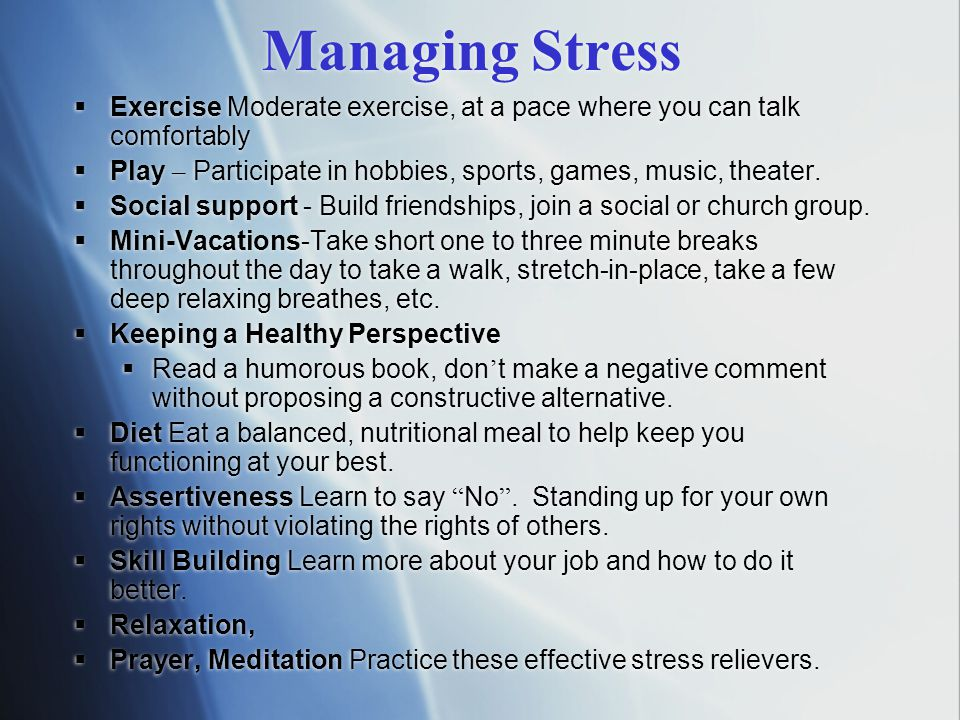 Managing Stress  Exercise Moderate exercise, at a pace where you can talk comfortably  Play – Participate in hobbies, sports, games, music, theater.