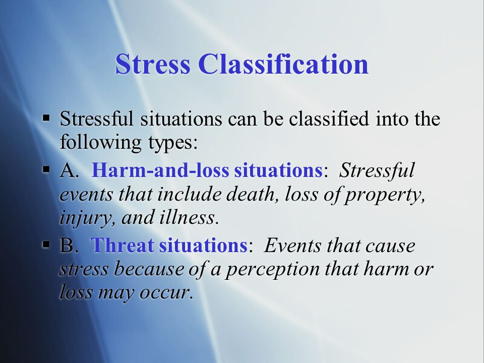 Stress Classification  Stressful situations can be classified into the following types:  A. Harm-and-loss situations: Stressful events that include