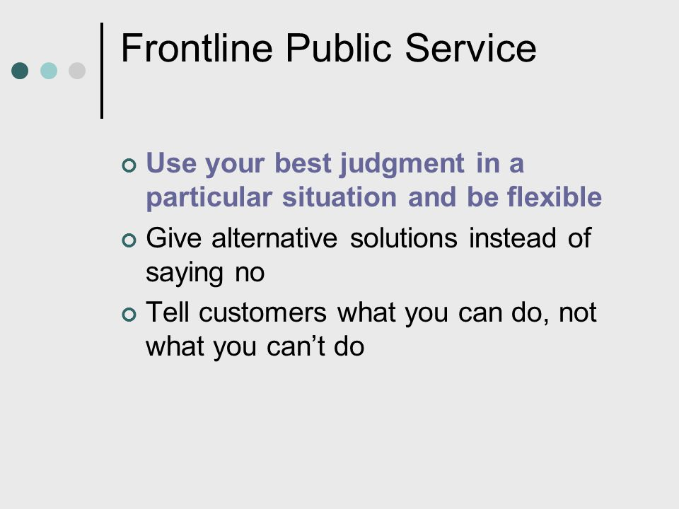 Frontline Public Service Use your best judgment in a particular situation and be flexible Give alternative solutions instead of saying no Tell custome