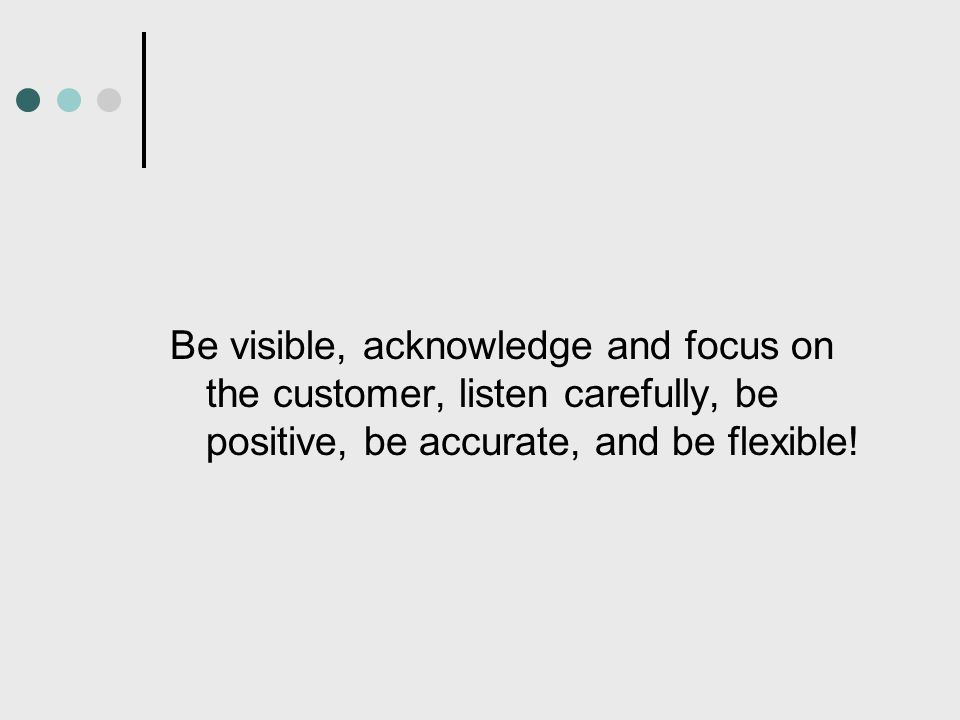 Be visible, acknowledge and focus on the customer, listen carefully, be positive, be accurate, and be flexible!