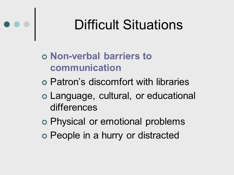 Difficult Situations Non-verbal barriers to communication Patron's discomfort with libraries Language, cultural, or educational differences Physical o