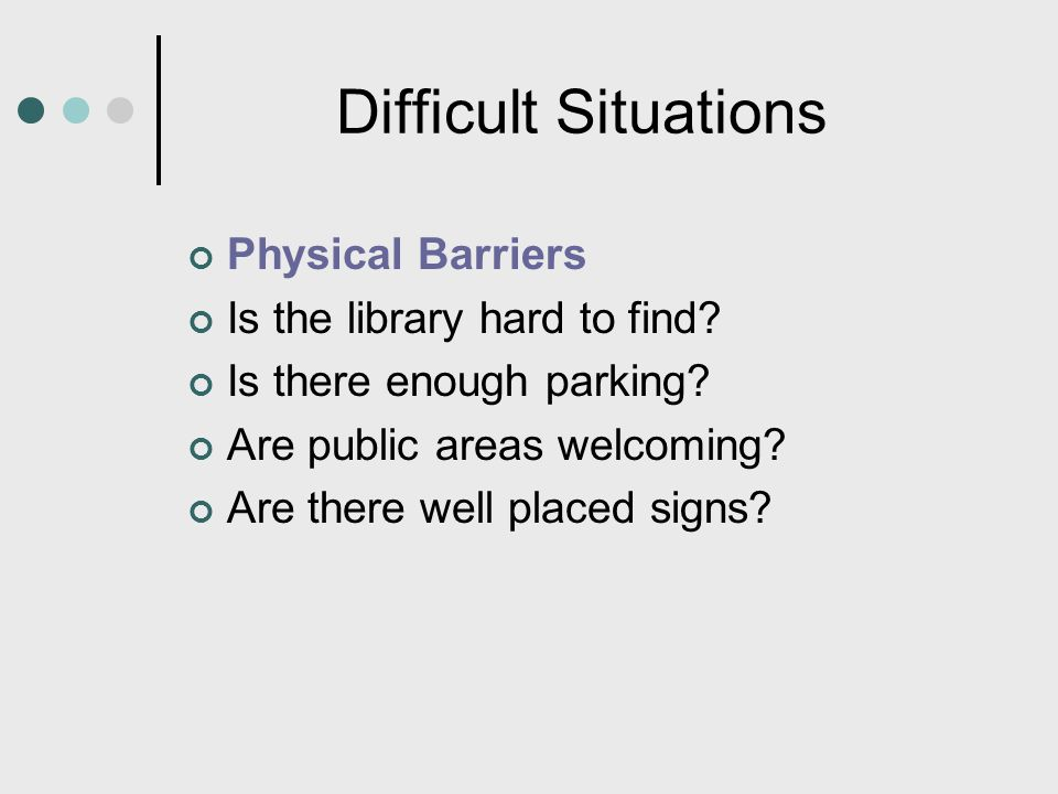 Difficult Situations Physical Barriers Is the library hard to find? Is there enough parking? Are public areas welcoming? Are there well placed signs?
