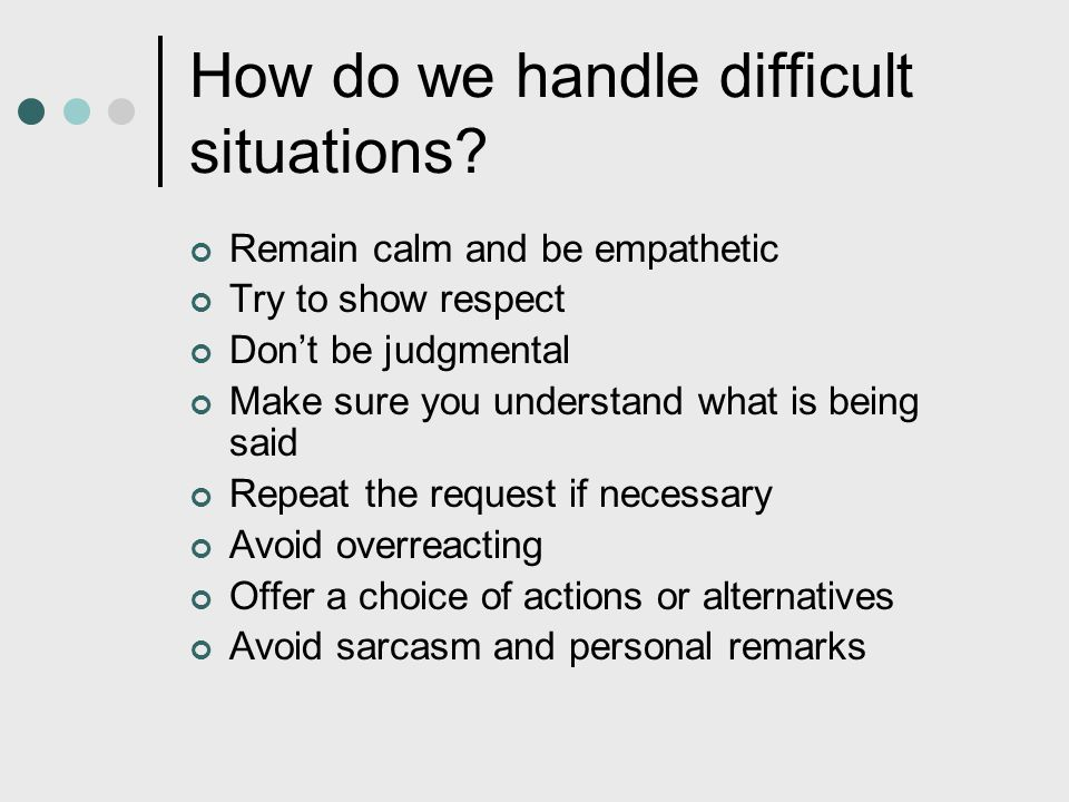 How do we handle difficult situations? Remain calm and be empathetic Try to show respect Don't be judgmental Make sure you understand what is being sa