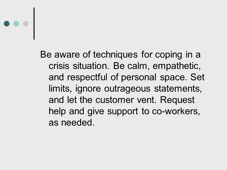Be aware of techniques for coping in a crisis situation. Be calm, empathetic, and respectful of personal space. Set limits, ignore outrageous statemen