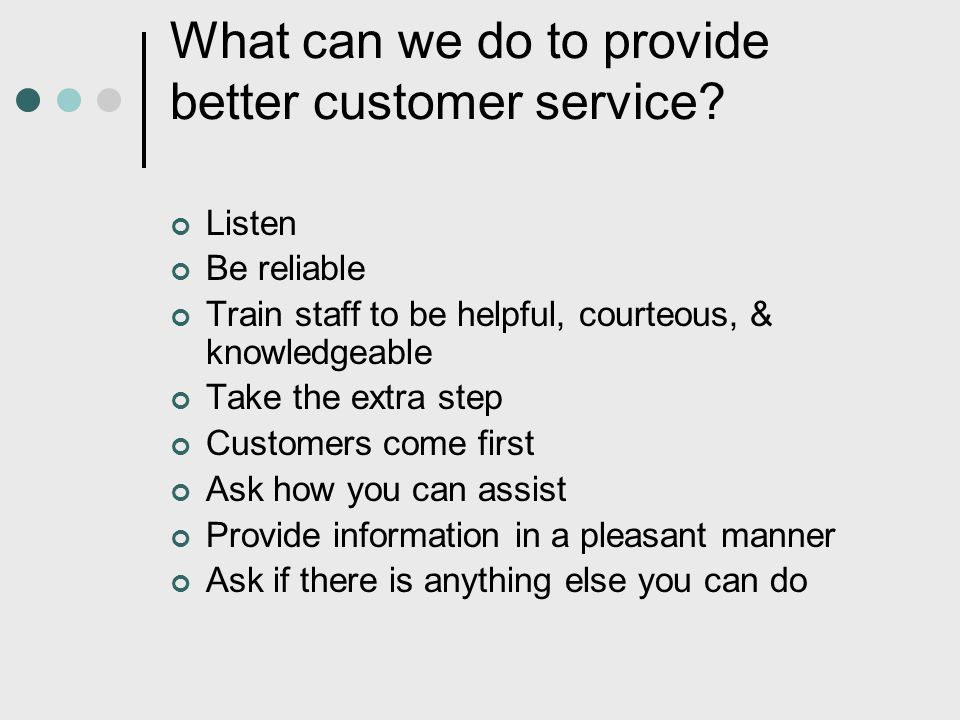 What can we do to provide better customer service? Listen Be reliable Train staff to be helpful, courteous, & knowledgeable Take the extra step Custom