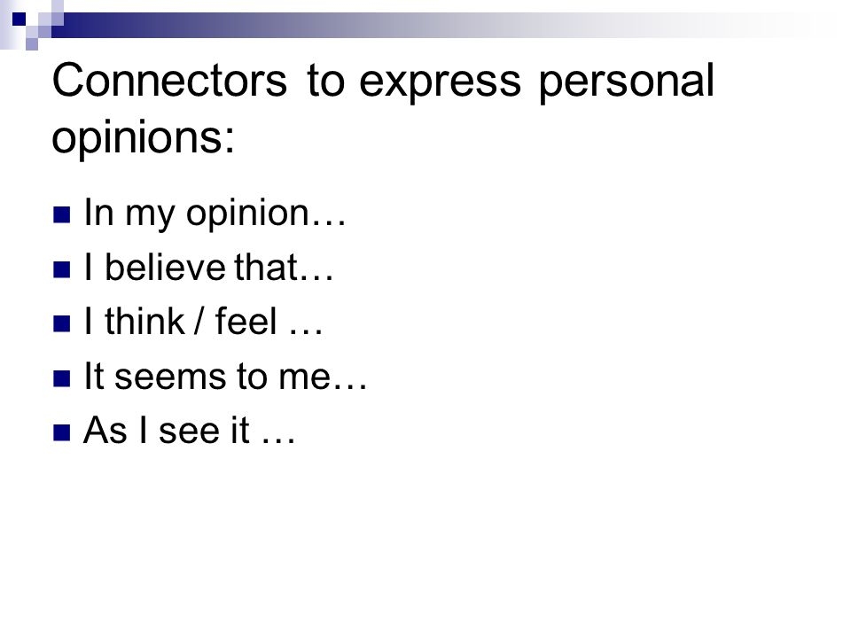 Connectors to express personal opinions: In my opinion… I believe that… I think / feel … It seems to me… As I see it …