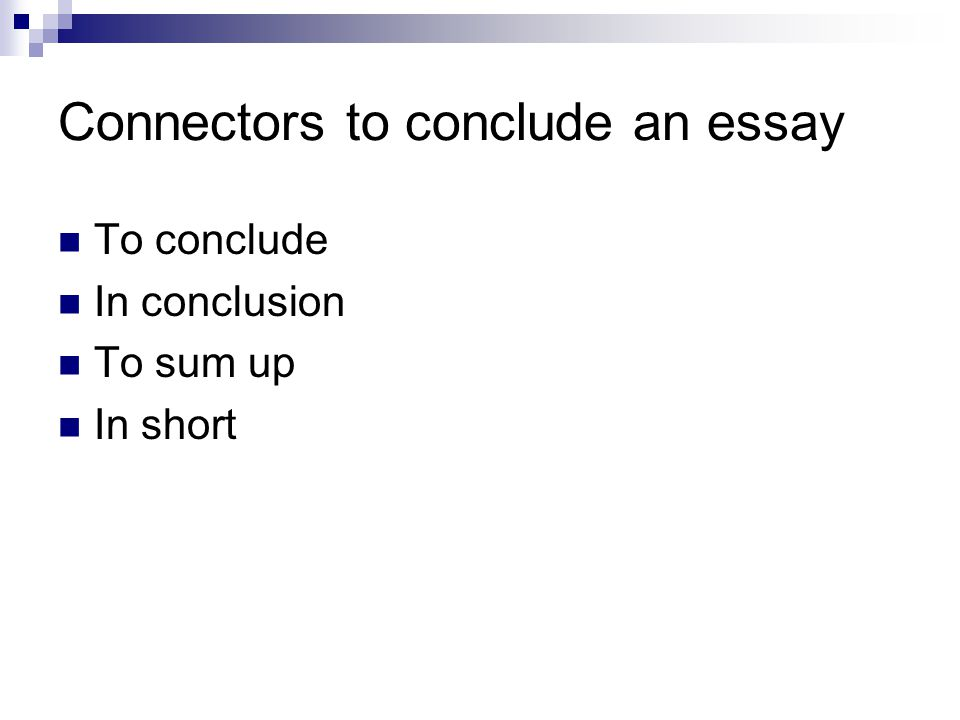 Connectors to conclude an essay To conclude In conclusion To sum up In short