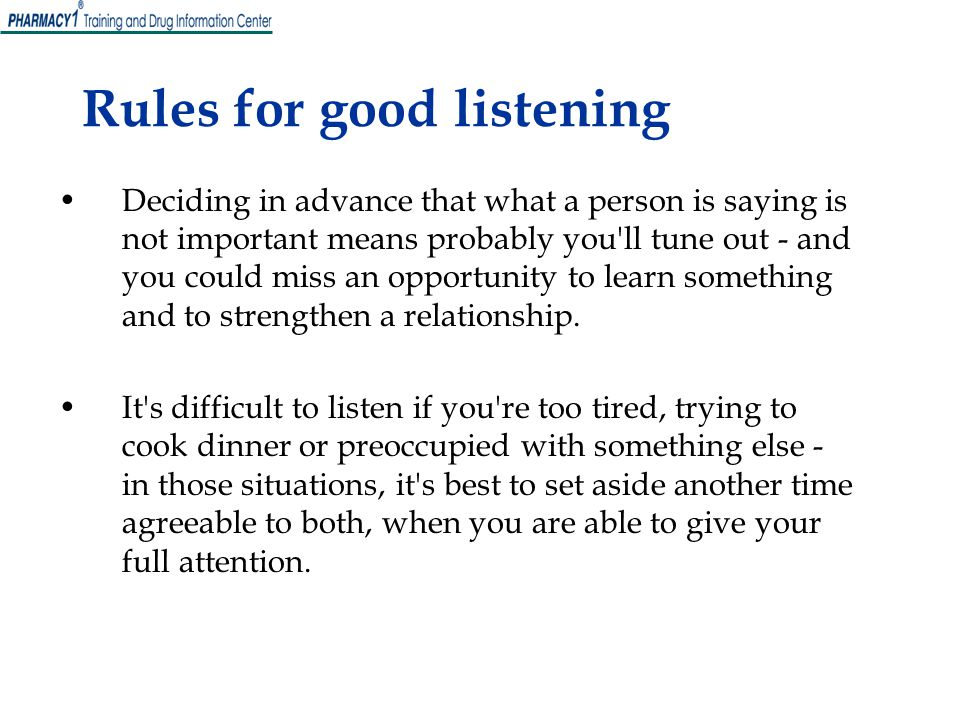 Rules for good listening Deciding in advance that what a person is saying is not important means probably you ll tune out - and you could miss an opportunity to learn something and to strengthen a relationship.