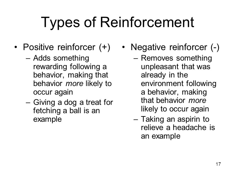 17 Types of Reinforcement Positive reinforcer (+) –Adds something rewarding following a behavior, making that behavior more likely to occur again –Giv
