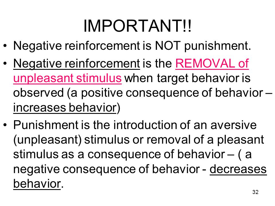 32 IMPORTANT!! Negative reinforcement is NOT punishment. Negative reinforcement is the REMOVAL of unpleasant stimulus when target behavior is observed