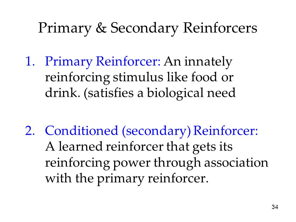 34 1.Primary Reinforcer: An innately reinforcing stimulus like food or drink. (satisfies a biological need 2.Conditioned (secondary) Reinforcer: A lea