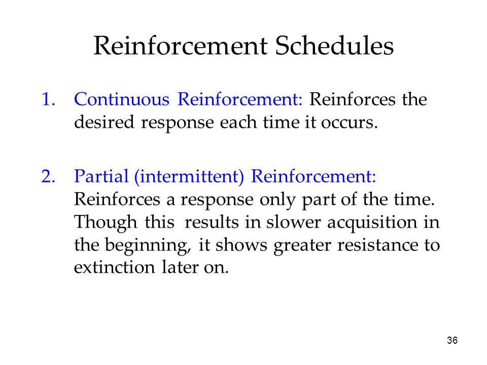 36 Reinforcement Schedules 1.Continuous Reinforcement: Reinforces the desired response each time it occurs. 2.Partial (intermittent) Reinforcement: Re