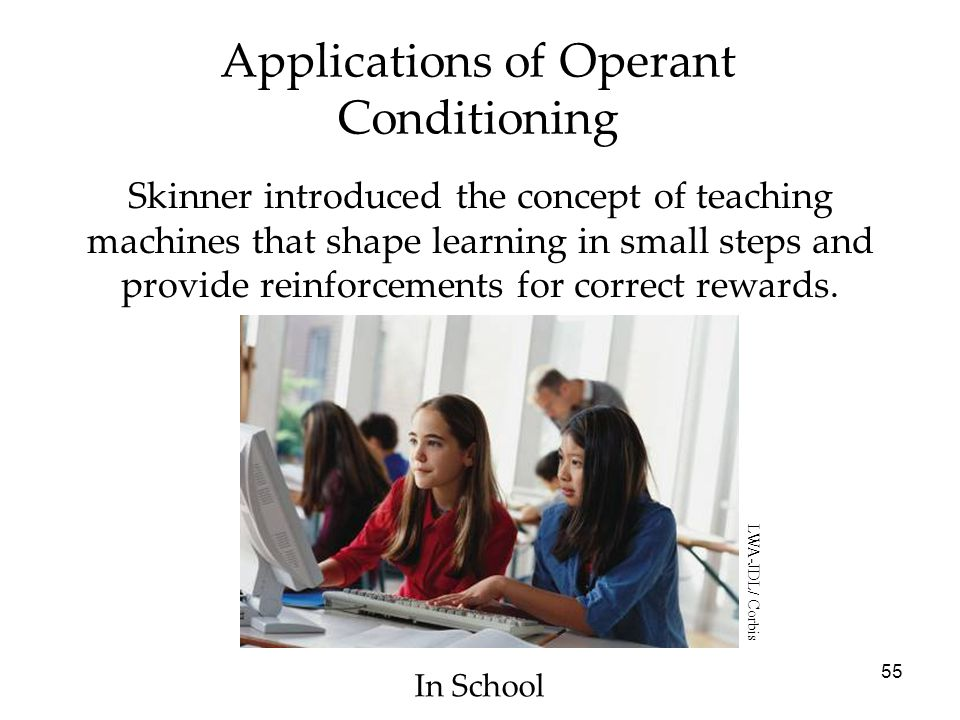 55 Applications of Operant Conditioning Skinner introduced the concept of teaching machines that shape learning in small steps and provide reinforceme