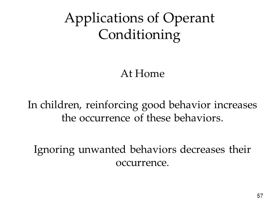 57 Applications of Operant Conditioning At Home In children, reinforcing good behavior increases the occurrence of these behaviors. Ignoring unwanted
