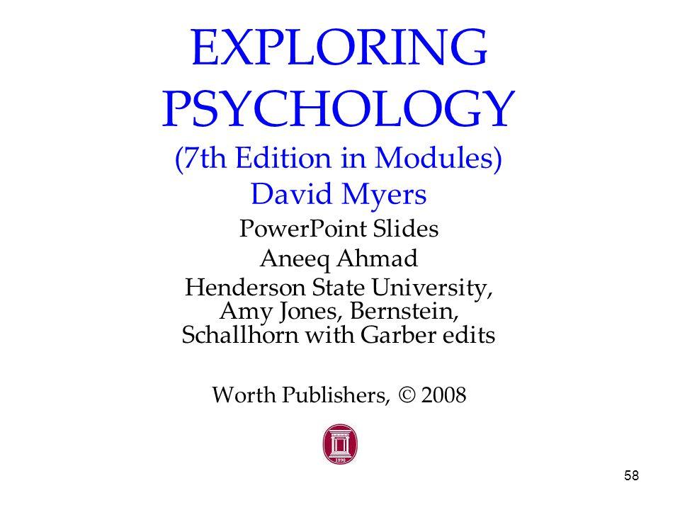 58 EXPLORING PSYCHOLOGY (7th Edition in Modules) David Myers PowerPoint Slides Aneeq Ahmad Henderson State University, Amy Jones, Bernstein, Schallhorn with Garber edits Worth Publishers, © 2008