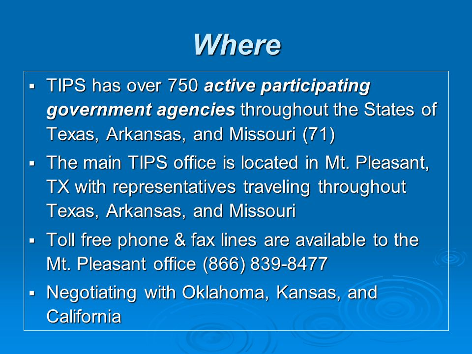 Where  TIPS has over 750 active participating government agencies throughout the States of Texas, Arkansas, and Missouri (71)  The main TIPS office is located in Mt.