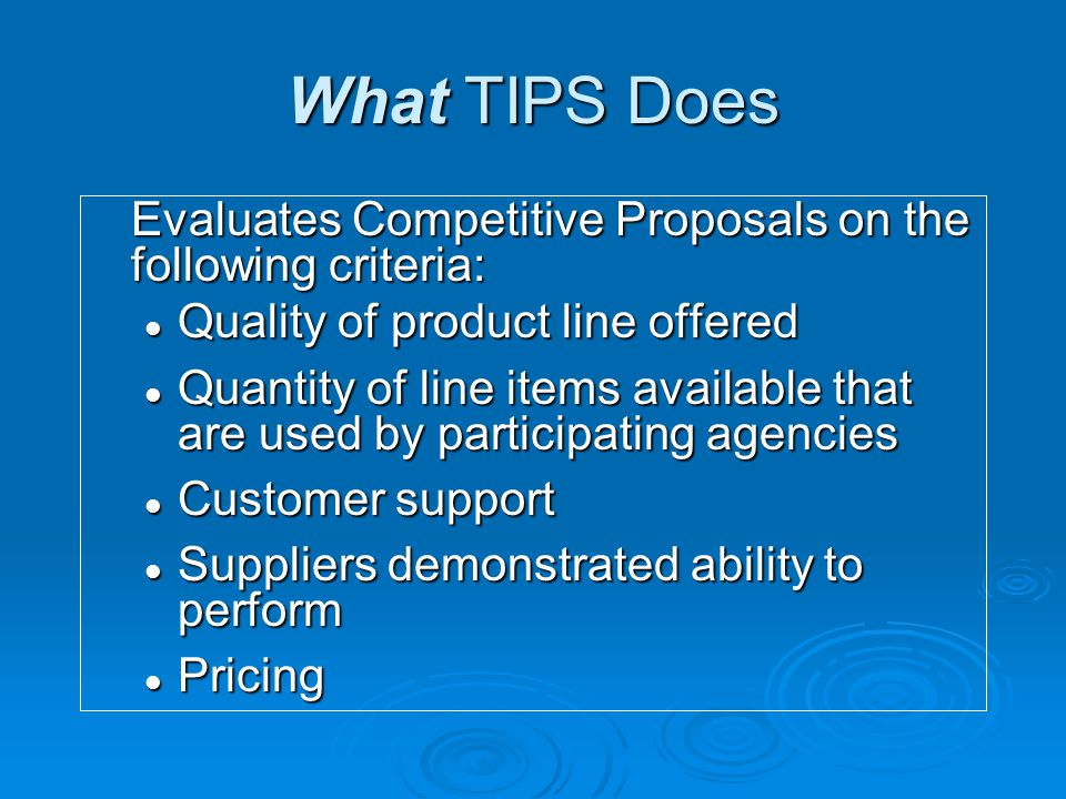 What TIPS Does Evaluates Competitive Proposals on the following criteria: Quality of product line offered Quality of product line offered Quantity of line items available that are used by participating agencies Quantity of line items available that are used by participating agencies Customer support Customer support Suppliers demonstrated ability to perform Suppliers demonstrated ability to perform Pricing Pricing