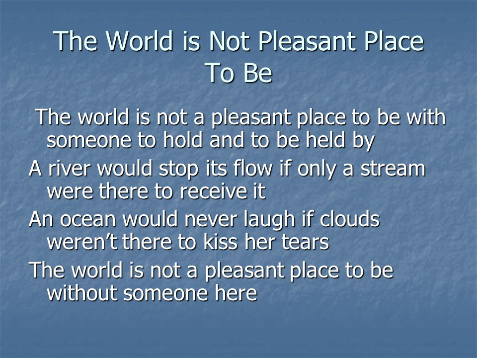 The World is Not Pleasant Place To Be The world is not a pleasant place to be with someone to hold and to be held by The world is not a pleasant place
