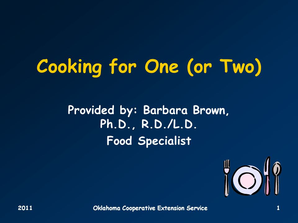 2011Oklahoma Cooperative Extension Service1 Cooking for One (or Two) Provided by: Barbara Brown, Ph.D., R.D./L.D.