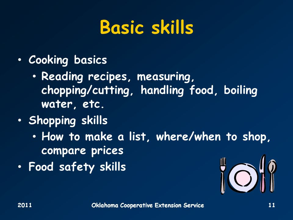 2011Oklahoma Cooperative Extension Service11 Basic skills Cooking basics Reading recipes, measuring, chopping/cutting, handling food, boiling water, etc.