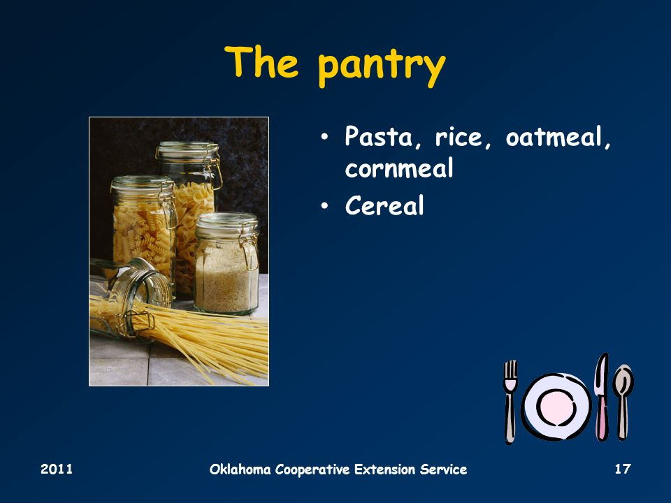 2011Oklahoma Cooperative Extension Service17 The pantry Pasta, rice, oatmeal, cornmeal Cereal