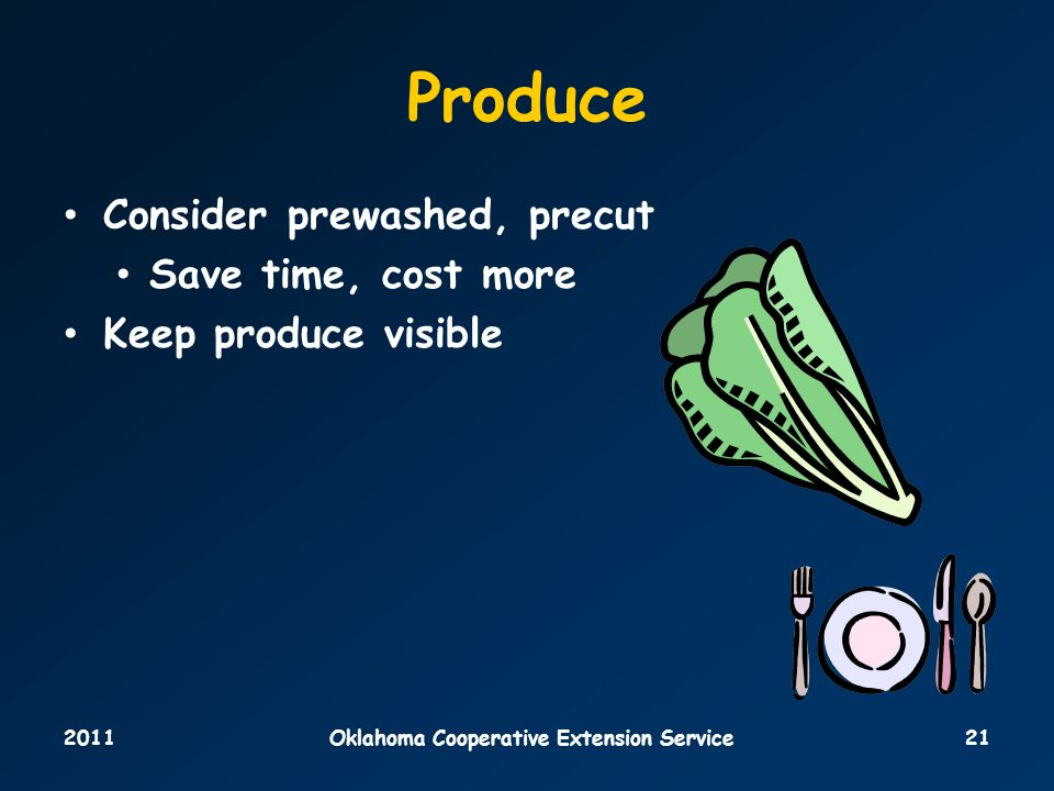 2011Oklahoma Cooperative Extension Service21 Produce Consider prewashed, precut Save time, cost more Keep produce visible