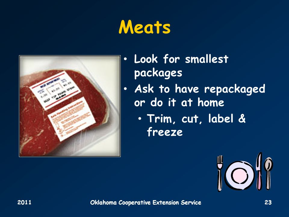 2011Oklahoma Cooperative Extension Service23 Meats Look for smallest packages Ask to have repackaged or do it at home Trim, cut, label & freeze