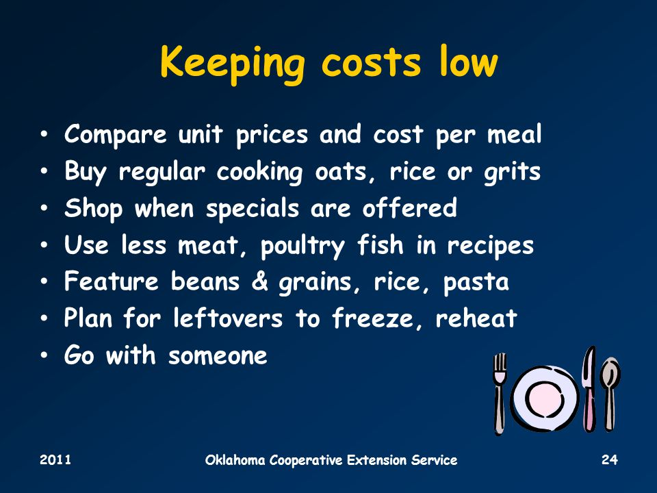 2011Oklahoma Cooperative Extension Service24 Keeping costs low Compare unit prices and cost per meal Buy regular cooking oats, rice or grits Shop when specials are offered Use less meat, poultry fish in recipes Feature beans & grains, rice, pasta Plan for leftovers to freeze, reheat Go with someone