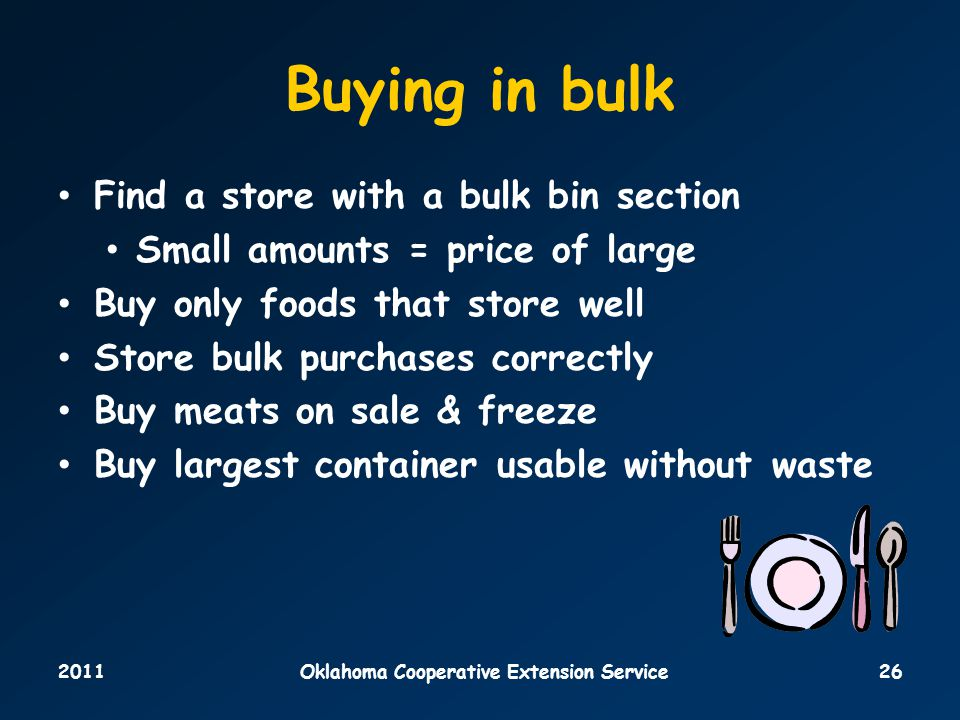 2011Oklahoma Cooperative Extension Service26 Buying in bulk Find a store with a bulk bin section Small amounts = price of large Buy only foods that store well Store bulk purchases correctly Buy meats on sale & freeze Buy largest container usable without waste
