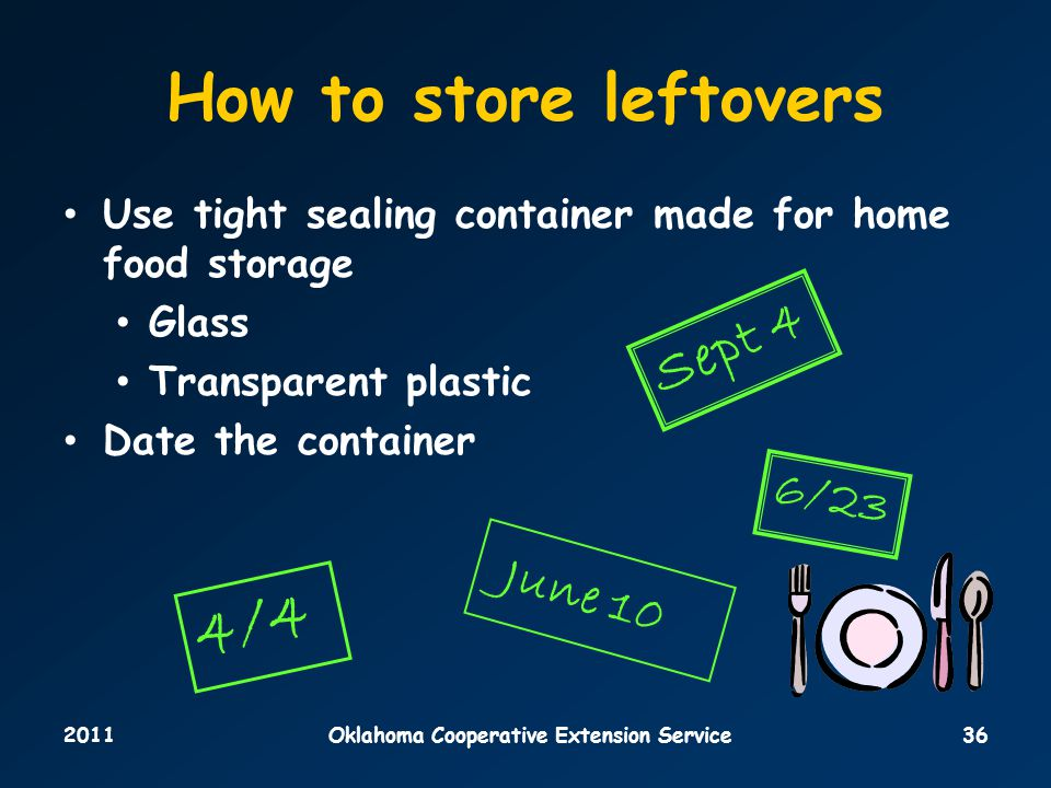2011Oklahoma Cooperative Extension Service36 How to store leftovers Use tight sealing container made for home food storage Glass Transparent plastic Date the container 4/4 June 10 Sept 4 6/23