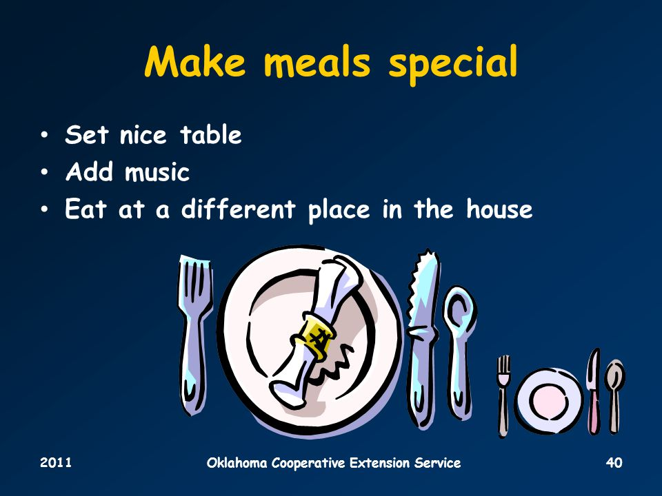 2011Oklahoma Cooperative Extension Service40 Make meals special Set nice table Add music Eat at a different place in the house
