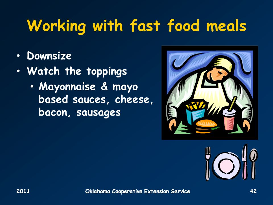 2011Oklahoma Cooperative Extension Service42 Working with fast food meals Downsize Watch the toppings Mayonnaise & mayo based sauces, cheese, bacon, sausages
