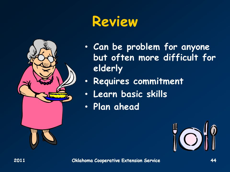 2011Oklahoma Cooperative Extension Service44 Review Can be problem for anyone but often more difficult for elderly Requires commitment Learn basic skills Plan ahead